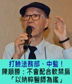 打臉法務部、中監!陳順勝:不會配合軟禁陳水扁「以納粹醫師為鑑」-台灣e新聞