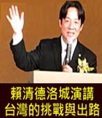賴清德洛城演講 : 台灣的挑戰與出路- 台灣e新聞