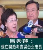 呂秀蓮:現在開始考慮選台北市長 - 台灣e新聞