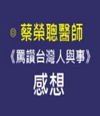 《罵讚台灣人與事》感想-◎ 作者蔡榮聰醫師 -台灣e新聞