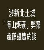 涉新北土城「海山煤礦」弊案 趙藤雄遭約談 -台灣e新聞