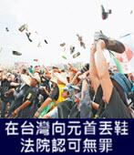 在台灣向元首丟鞋 法院認可無罪-台灣e新聞