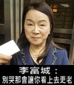 周玉蔻淚崩 李富城:別哭那會讓你看上去更老-台灣e新聞