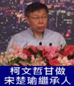 柯文哲甘做宋楚瑜繼承人-台灣e新聞