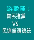 游盈隆:當民進黨 VS. 民進黨籍總統 -台灣e新聞