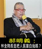 郝明義 : 林全院長是把人民當白痴嗎? -台灣e新聞