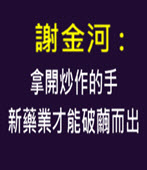 謝金河 : 拿開炒作的手 新藥業才能破繭而出-台灣e新聞
