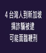 4台灣人到新加坡搞詐騙被逮 可能面臨鞭刑-台灣e新聞
