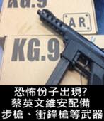 恐怖份子出現? 蔡英文維安配備步槍、衝鋒槍等武器-台灣e新聞