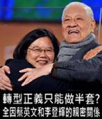 轉型正義只能做半套? 全因蔡英文和李登輝的親密關係 - 台灣e新聞