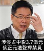 涉侵占中影3.7億元 蔡正元今凌晨遭聲押禁見 - 台灣e新聞