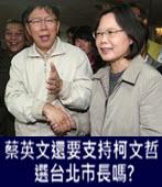蔡英文還要支持柯文哲選台北市長嗎?- 台灣e新聞