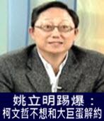 姚立明踢爆:柯文哲不想和大巨蛋解約 - 台灣e新聞
