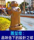 蕭瑩燈 : 品味低下的設計之都 - 台灣e新聞