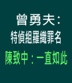曾勇夫指特偵組羅織罪名,陳致中:一直如此- 台灣e新聞