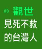 見死不救的台灣人  - ◎觀世 - 台灣e新聞