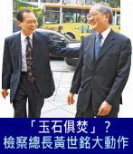 「玉石俱焚」? 檢察總長黃世銘大動作 - 台灣e新聞