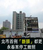 台北市首例「斷頭」都更 永春案停工撤照-台灣e新聞
