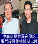 中廣交易案漏夜偵訊 張哲琛訊後被限制出境-台灣e新聞
