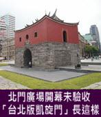 北門廣場開幕未驗收 柯P口中的「台北版凱旋門」長這樣-台灣e新聞