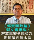 〔郭寶勝政論〕郭文貴:解放軍總政密令馬英九抓捕嚴判陳水扁 -台灣e新聞