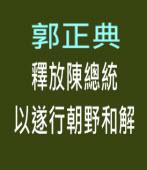 釋放陳總統以遂行朝野和解 - 台灣醫社社長 郭正典 - 台灣e新聞