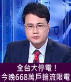 (有話好說) 全台大停電!今晚668萬戶輪流限電 ! -台灣e新聞