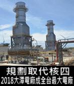 規劃取代核四 2018大潭電廠成全台最大電廠 -台灣e新聞