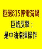 拒絕815停電背鍋 巨路反擊:是中油指揮操作 -台灣e新聞