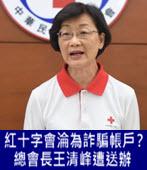 紅十字會捐款帳戶淪為詐騙帳戶?總會長王清峰遭送辦 -台灣e新聞