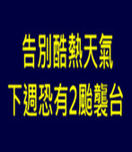 告別酷熱天氣 下週恐有2颱襲台 -台灣e新聞