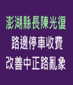 澎湖縣長陳光復施鐵腕 路邊停車收費 改善中正路亂象 -台灣e新聞