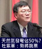 天然氣發電佔50%? 杜紫軍:勢將跳票 - 台灣e新聞