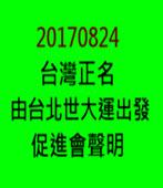 20170824《台灣正名由台北世大運出發促進會》聲明-台灣e新聞