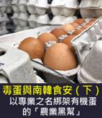 毒蛋與南韓食安(下):以專業之名綁架有機蛋的「農業黑幫」-◎楊虔豪 -台灣e新聞