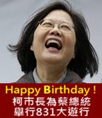 Happy Birthday ! 柯市長為蔡總統舉行831大遊行-台灣e新聞