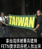 拿台灣旗被憲兵逮捕 FETN要求政府把人找出來負責-台灣e新聞
