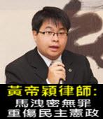 黃帝穎律師 : 馬洩密無罪 重傷民主憲政-台灣e新聞