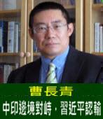 曹長青:中印邊境對峙,習近平認輸 -台灣e新聞