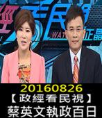20160826【政經看民視】蔡英文執政百日-台灣e新聞