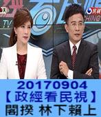 20170904【政經看民視】 閣揆 林全下賴清德上 -台灣e新聞