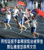 阿根廷選手拿國旗挺台被警告 鄭弘儀埋怨轟柯文哲-台灣e新聞
