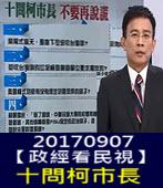 20170907【政經看民視】十問柯市長 不要再說語-台灣e新聞