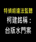 特偵組違法監聽 柯建銘稱台版水門案 -台灣e新聞