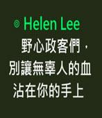 野心政客們,別讓無辜人的血沾在你的手上 -◎ Helen Lee (李雪玟)-台灣e新聞