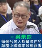 每個台灣人都是潛在的顛覆中國國家政權罪者 - ◎吳景欽 -台灣e新聞