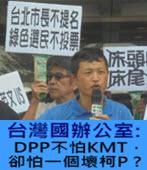 台灣國辦公室 : DPP不怕KMT,卻怕一個壞柯P ? -台灣e新聞