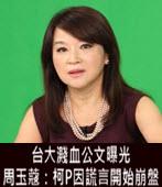 台大濺血公文曝光 周玉蔻:柯P因謊言開始崩盤 -台灣e新聞