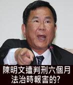 陳明文遭判刑六個月 法治時報害的? -台灣e新聞
