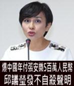 爆中國年付張安樂5百萬人民幣 邱議瑩發不自殺聲明-台灣e新聞
